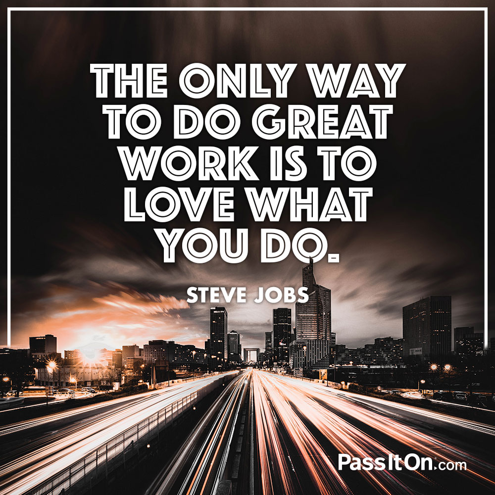The only way to do great work is to love what you do. —Steve Jobs