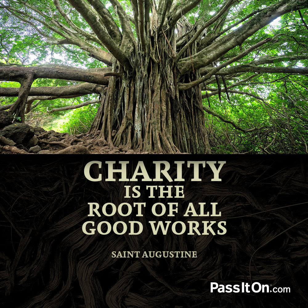 Charity is the root of all good works. —Saint Augustine