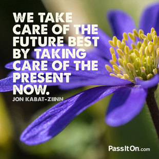 We take care of the future best by taking care of the present now. #<Author:0x00007f44e8016ad8>