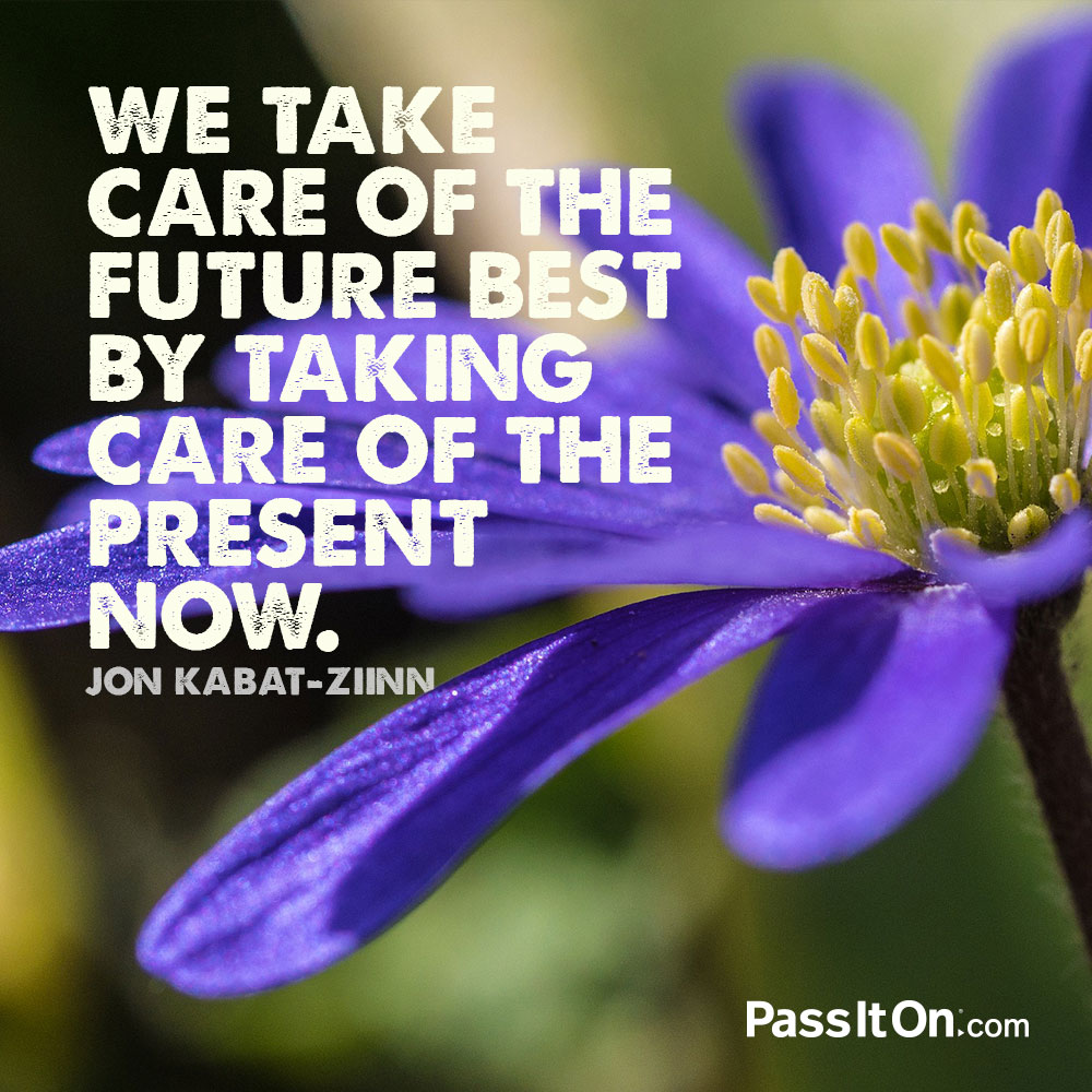 We take care of the future best by taking care of the present now. —Jon Kabat-Ziin