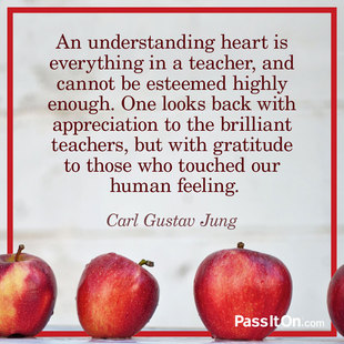 An understanding heart is everything in a teacher, and cannot be esteemed highly enough. One looks back with appreciation to the brilliant teachers, but with gratitude to those who touched our human feeling. #<Author:0x00007f1af43ab158>