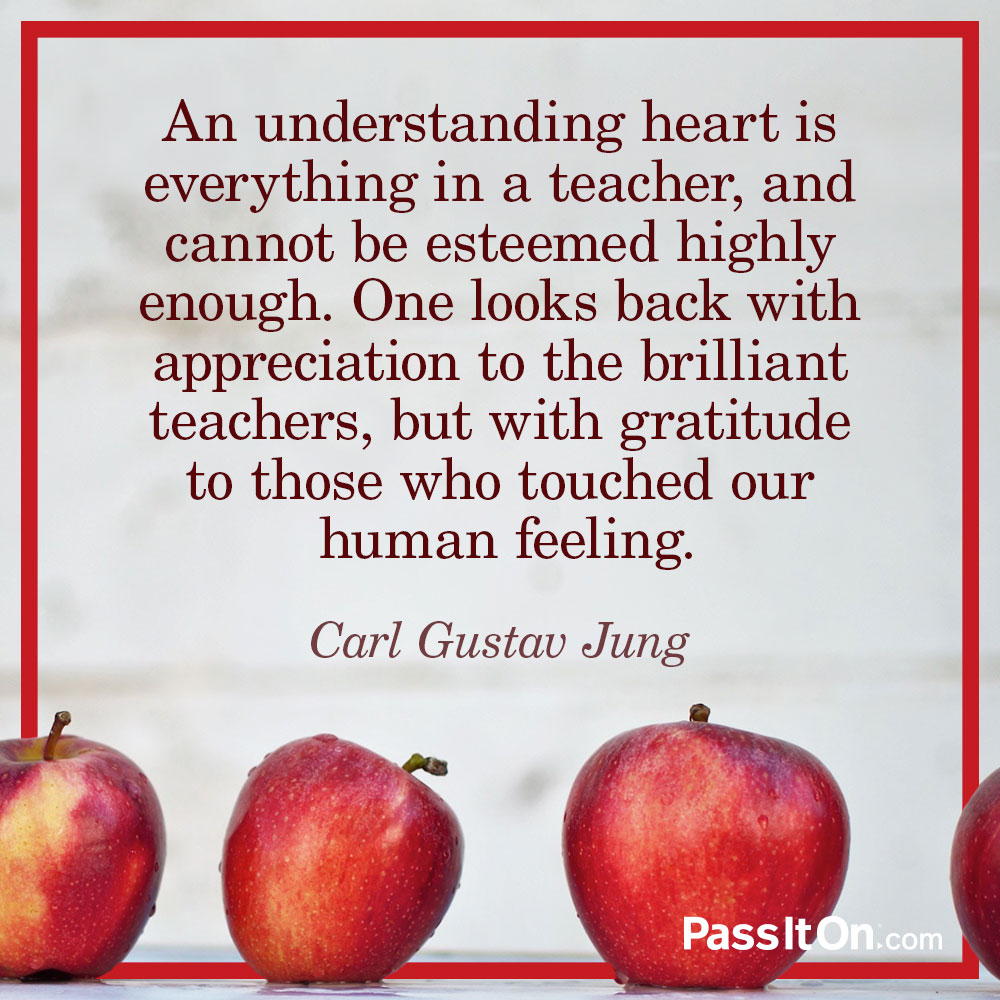 An understanding heart is everything in a teacher, and cannot be esteemed highly enough. One looks back with appreciation to the brilliant teachers, but with gratitude to those who touched our human feeling. —Carl Gustav Jung