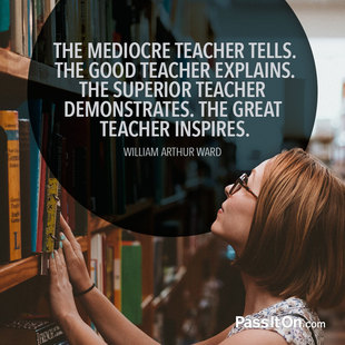 The mediocre teacher tells. The good teacher explains. The superior teacher demonstrates. The great teacher inspires. #<Author:0x00007f1509f33020>