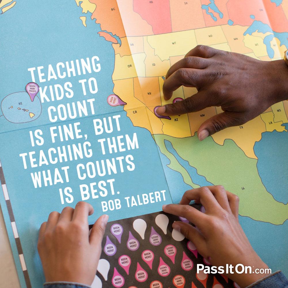 Teaching kids to count is fine, but teaching them what counts is best. —Bob Talbert