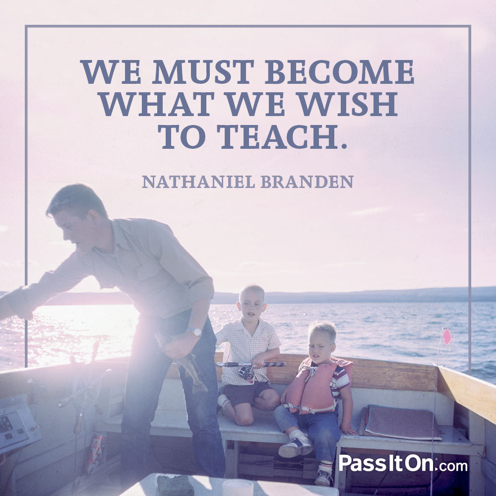 We must become what we wish to teach. —Nathaniel Branden