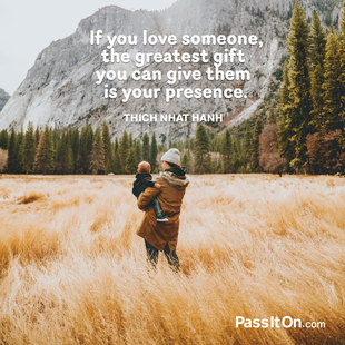 If you love someone, the greatest gift you can give them is your presence. #<Author:0x00007f50a6944e10>