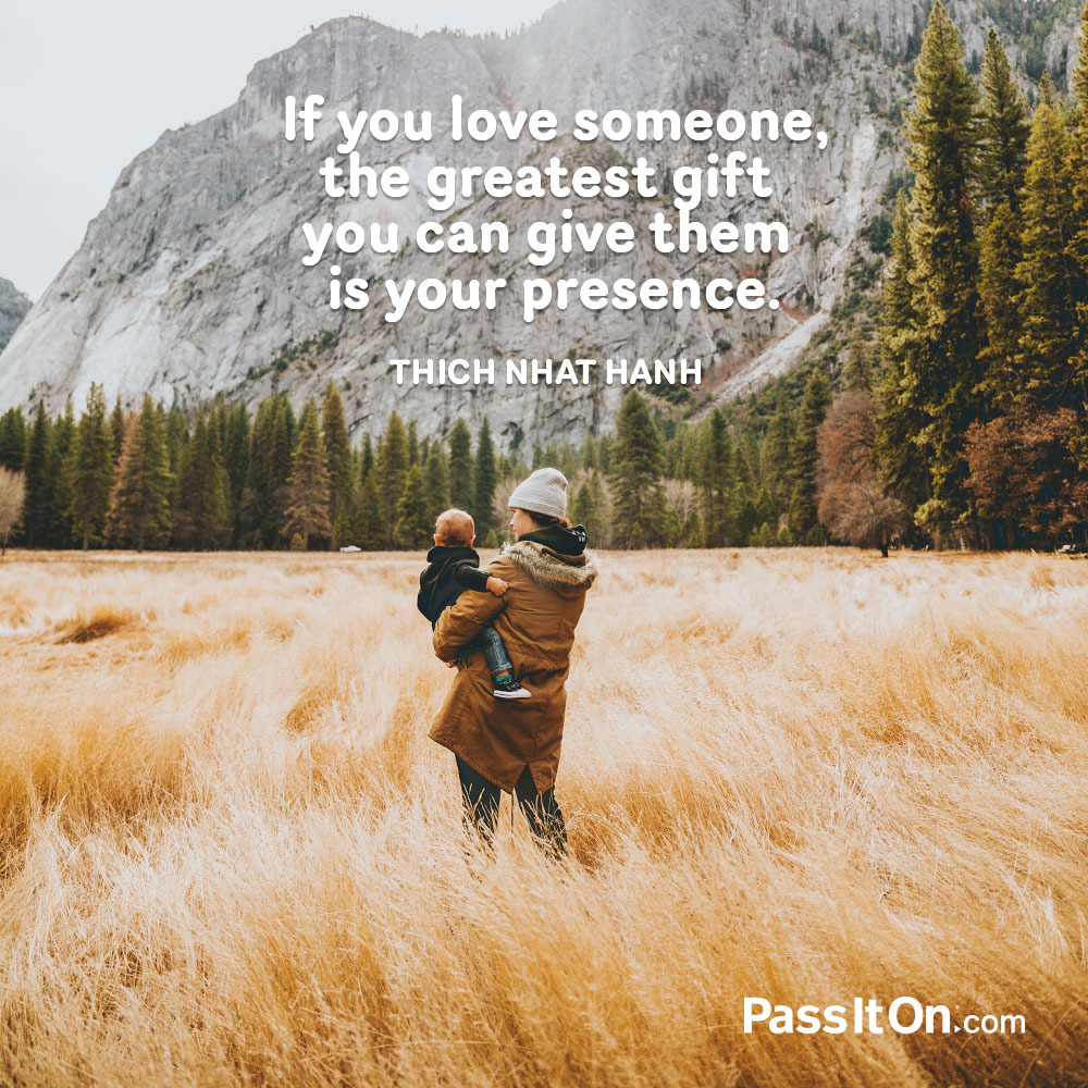 If you love someone, the greatest gift you can give them is your presence. —Thich Nhat Hanh