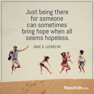 Just being there for someone can sometimes bring hope when all seems hopeless. #<Author:0x00007f356f542a80>