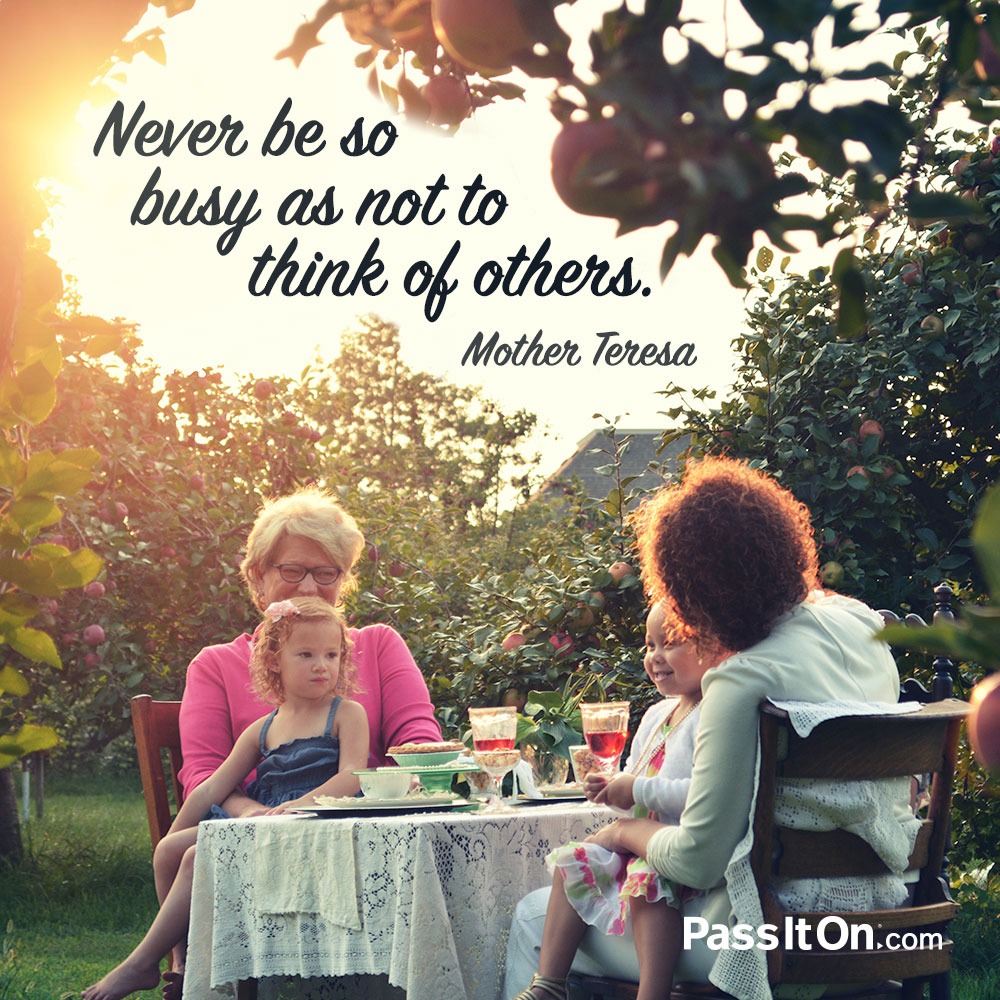Never be so busy as not to think of others. —Mother Teresa