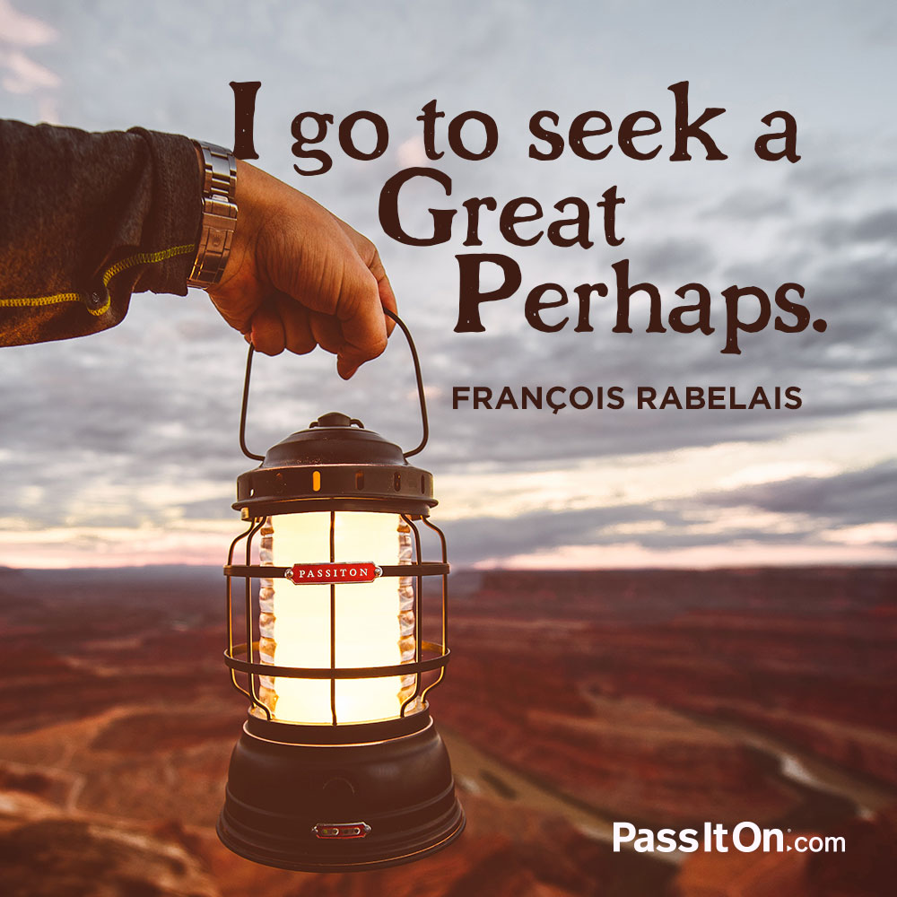 I go to seek a Great Perhaps. —François Rabelais