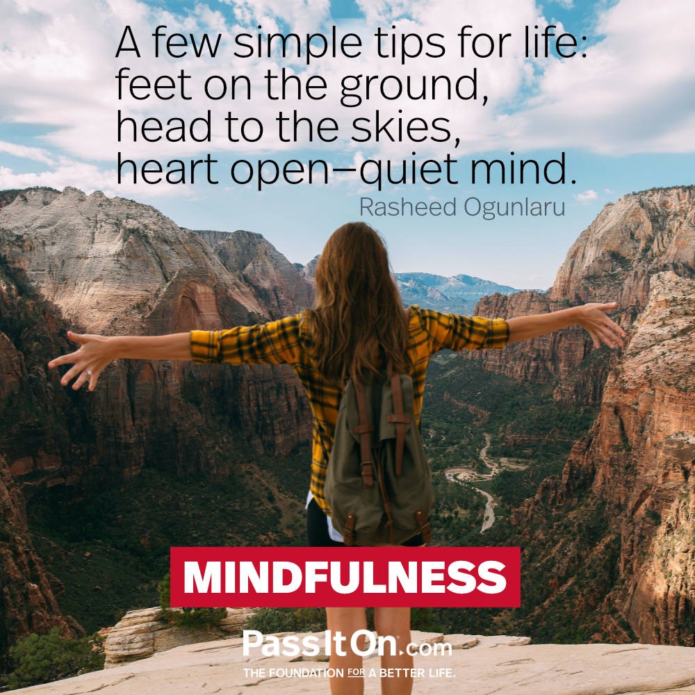 A few simple tips for life: feet on the ground, head to the skies, heart open-quiet mind. —Rasheed Ogunlaru
