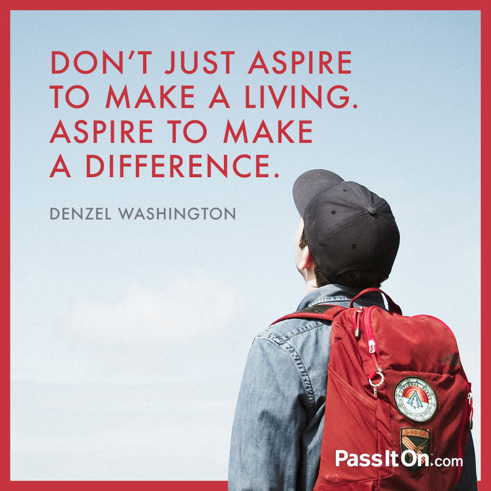 Don't just aspire to make a living. Aspire to make a difference. —Denzel Washington