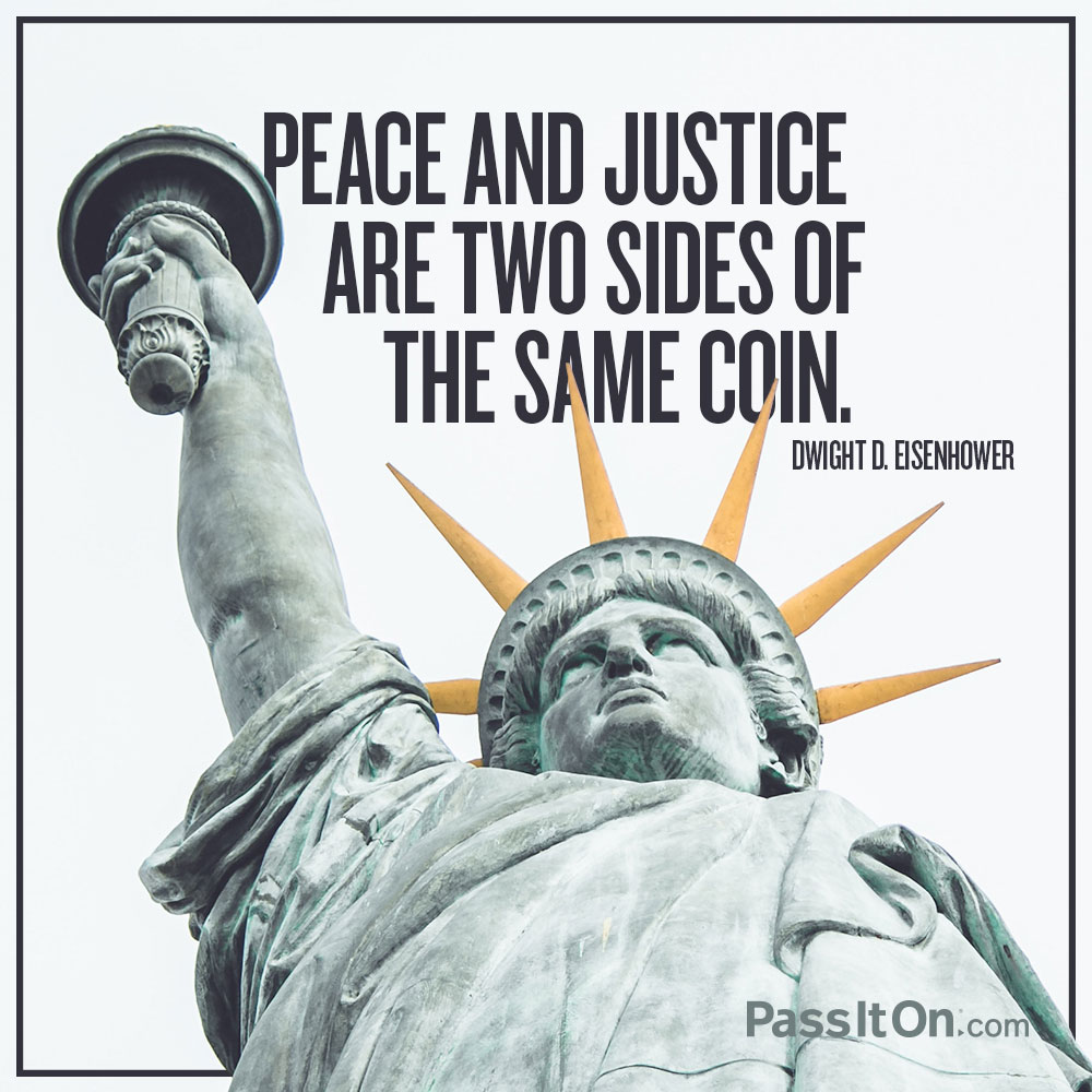 Peace and justice are two sides of the same coin. —Dwight D. Eisenhower
