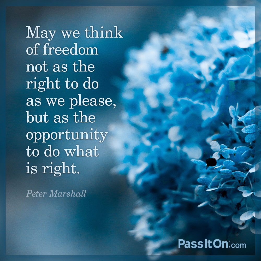 May we think of freedom not as the right to do as we please, but as the opportunity to do what is right. —Peter Marshall