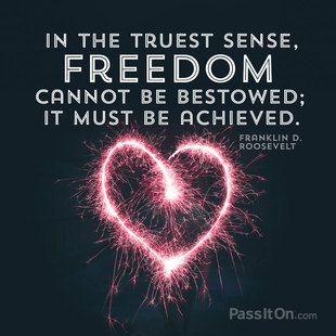 In the truest sense, freedom cannot be bestowed; it must be achieved. #<Author:0x00007f5064f57f60>