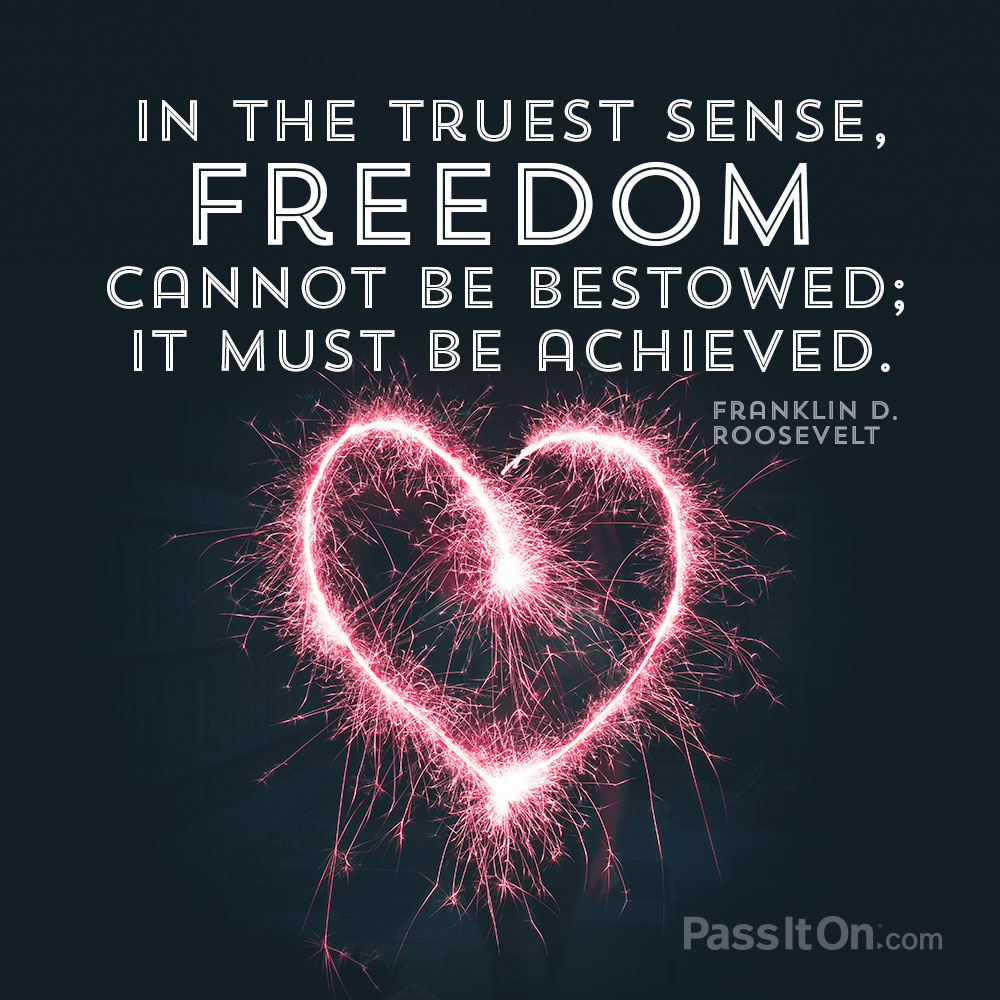 In the truest sense, freedom cannot be bestowed; it must be achieved. —Franklin D. Roosevelt