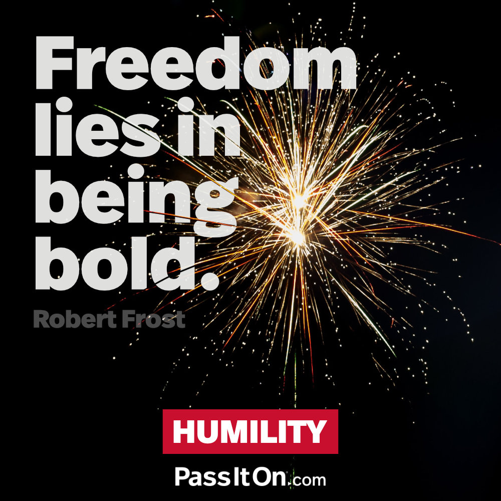Freedom lies in being bold. —Robert Frost
