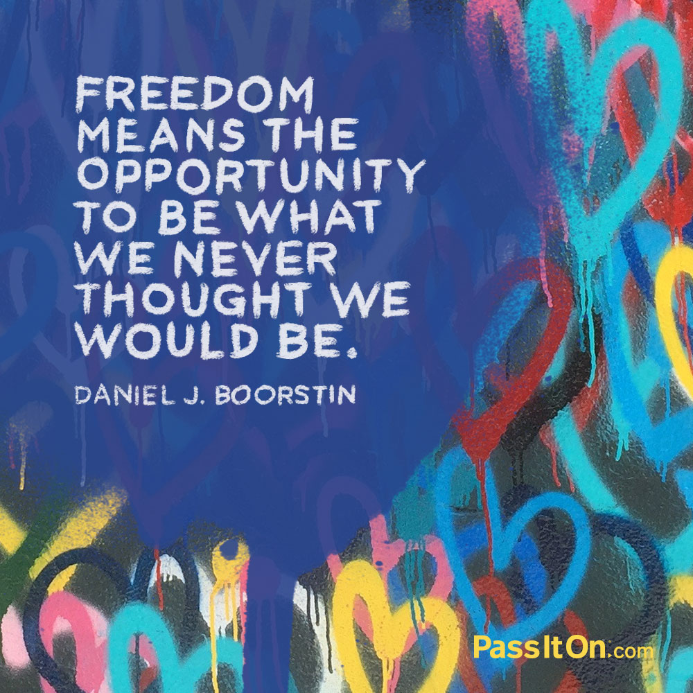 Freedom means the opportunity to be what we never thought we would be. —Daniel Boorstin