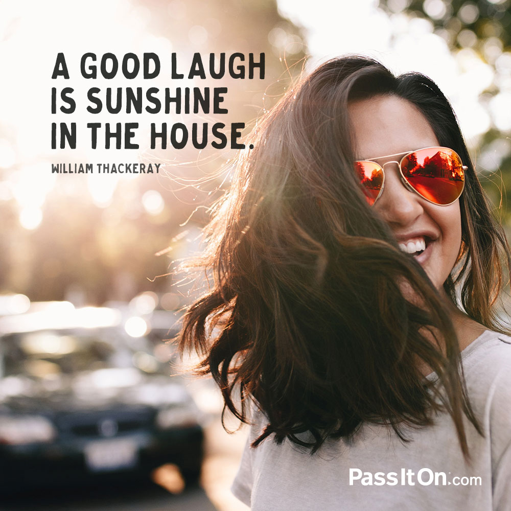 A good laugh is sunshine in the house. —William Makepeace Thackeray