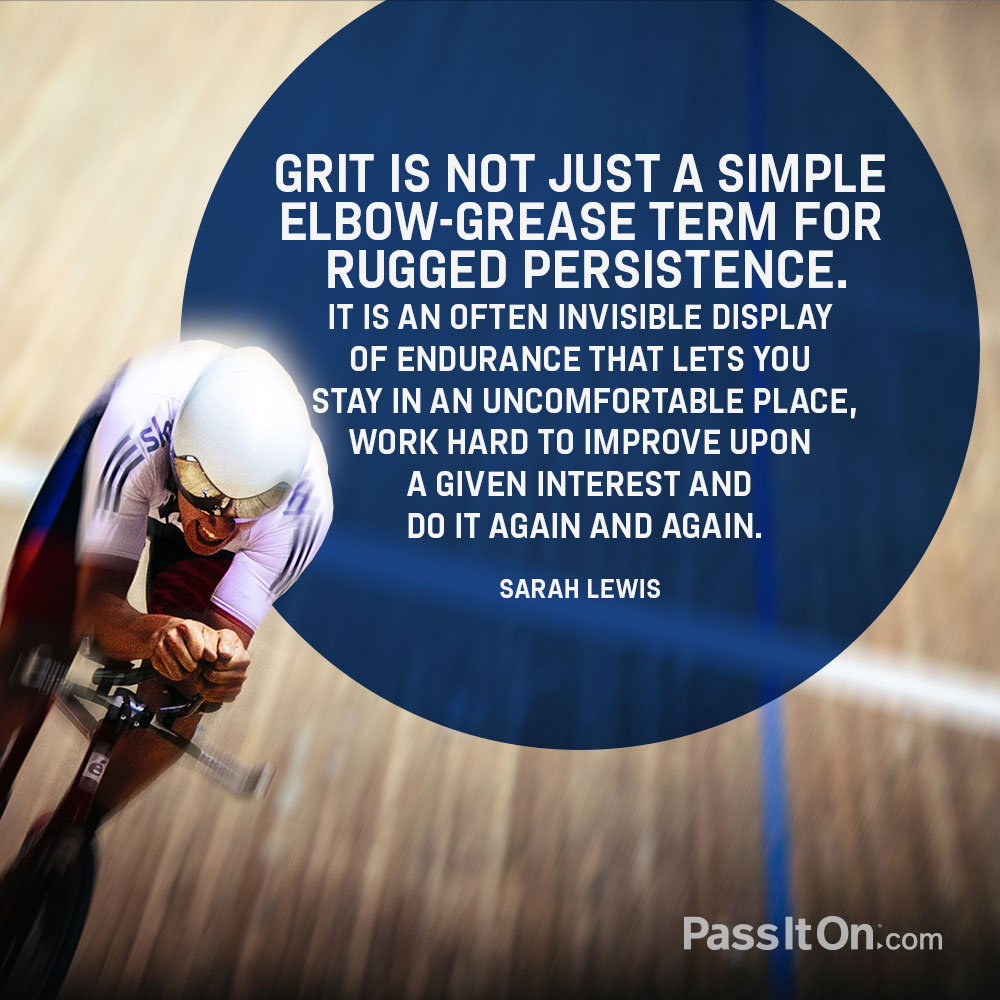 Grit is not just a simple elbow-grease term for rugged persistence. It is an often invisible display of endurance that lets you stay in an uncomfortable place, work hard to improve upon a given interest and do it again and again. —Sarah Lewis