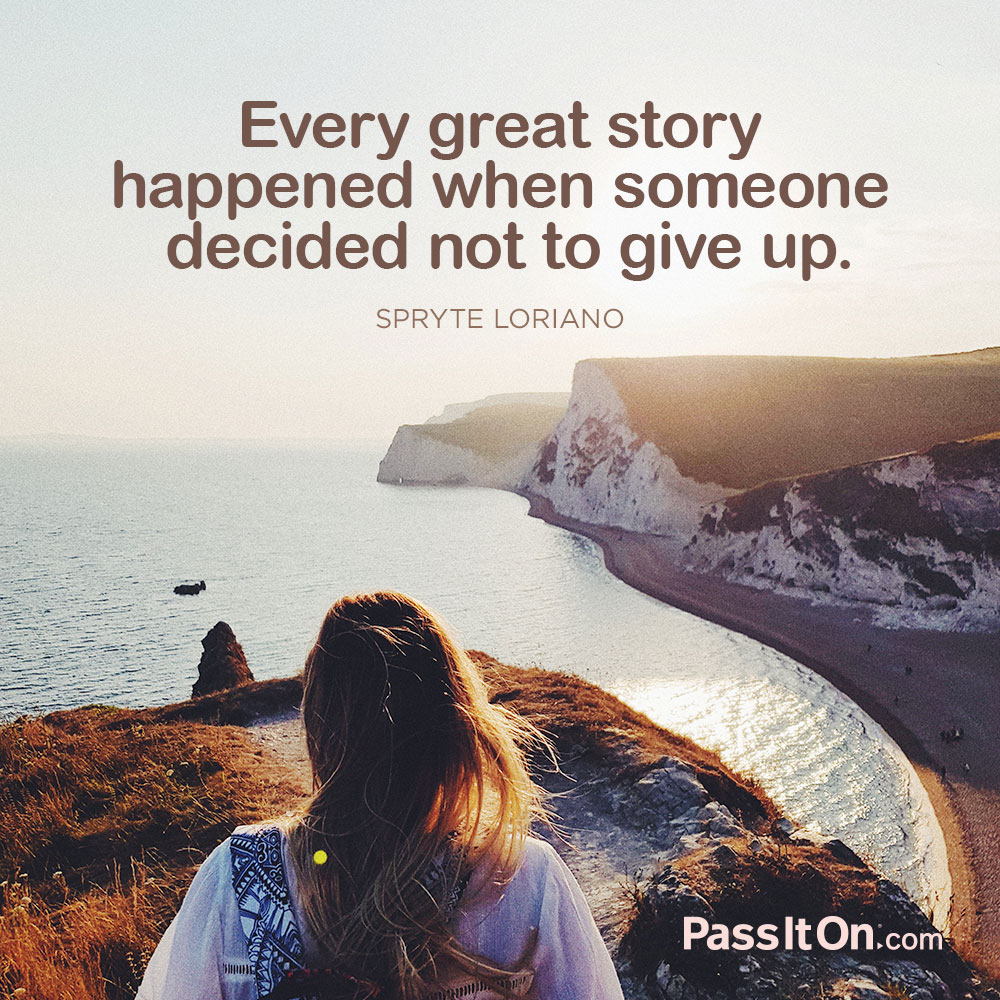 Every great story happened when someone decided not to give up. —Spryte Loriano