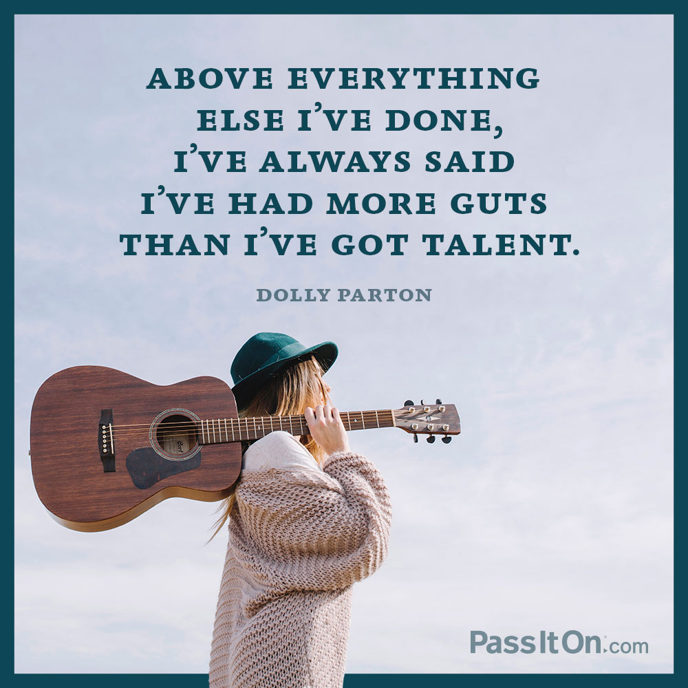 Above everything else I've done, I've always said I've had more guts than I've got talent. —Dolly Parton