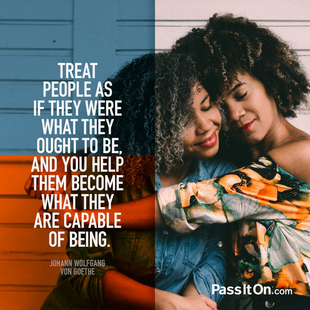 Treat people as if they were what they ought to be, and you help them become what they are capable of being. —Johann Wolfgang von Goethe