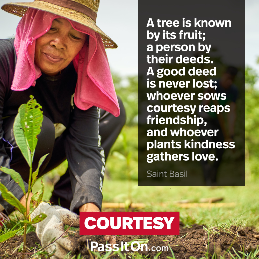 A tree is known by its fruit; a person by their deeds. A good deed is never lost; whoever sows courtesy reaps friendship, and whoever plants kindness gathers love. —Saint Basil