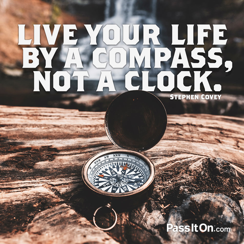 Live your life by a compass, not a clock. —Stephen R. Covey