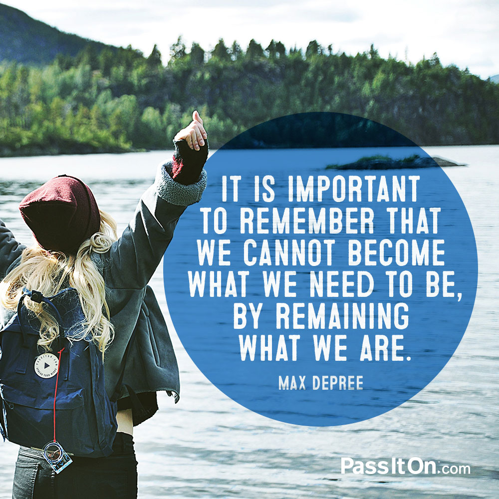 It is important to remember that we cannot become what we need to be, by remaining what we are. —Max De Pree
