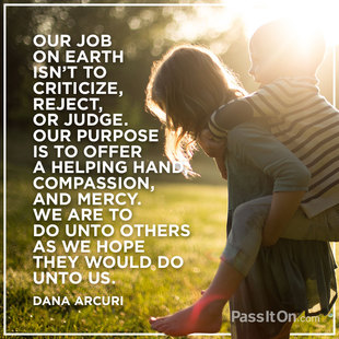 Our job on earth isn't to criticize, reject, or judge. Our purpose is to offer a helping hand, compassion, and mercy. We are to do unto others as we hope they would do unto us. #<Author:0x00007f613c69d850>