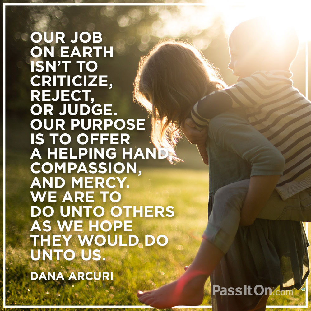 Our job on earth isn't to criticize, reject, or judge. Our purpose is to offer a helping hand, compassion, and mercy. We are to do unto others as we hope they would do unto us. —Dana Arcuri