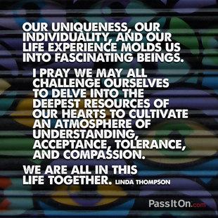 Our uniqueness, our individuality, and our life experience molds us into fascinating beings. I pray we may all challenge ourselves to delve into the deepest resources of our hearts to cultivate an atmosphere of understanding, acceptance, tolerance, and compassion. We are all in this life together. #<Author:0x00007f14fe788e48>