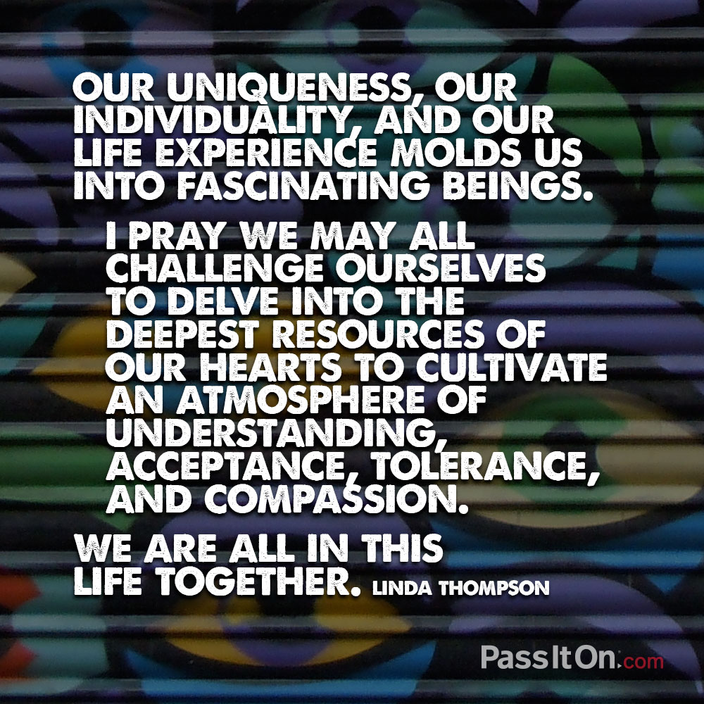 Our uniqueness, our individuality, and our life experience molds us into fascinating beings. I pray we may all challenge ourselves to delve into the deepest resources of our hearts to cultivate an atmosphere of understanding, acceptance, tolerance, and compassion. We are all in this life together. —Linda Thompson