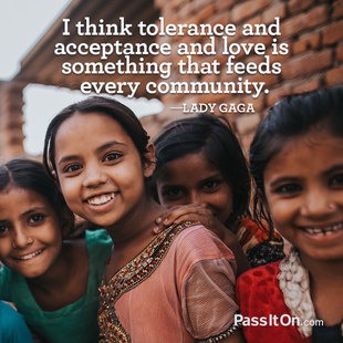 I think tolerance and acceptance and love is something that feeds every community. #<Author:0x00007f14ed3fb548>