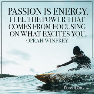 Passion is energy. Feel the power that comes from focusing on what excites you. #<Author:0x00007fa8059e6920>