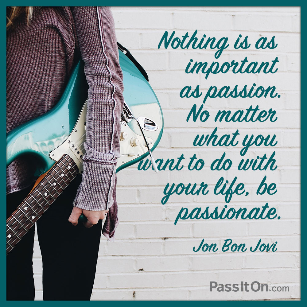 Nothing is as important as passion. No matter what you want to do with your life, be passionate. —John Bongiovi Jr. (Jon Bon Jovi)