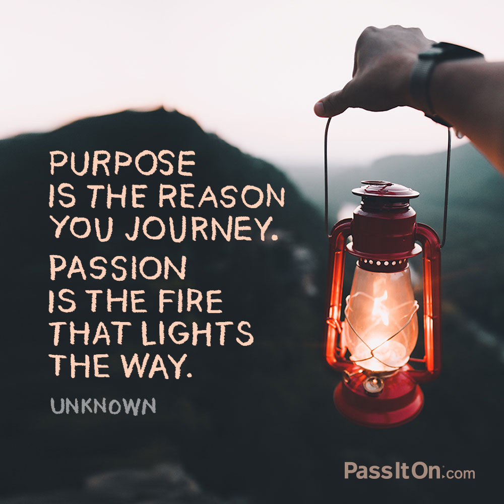 Purpose is the reason you journey. Passion is the fire that lights the way. —Unknown
