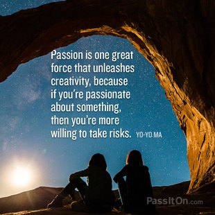 Passion is one great force that unleashes creativity, because if you're passionate about something, then you're more willing to take risks. #<Author:0x00007f14e7c6e438>