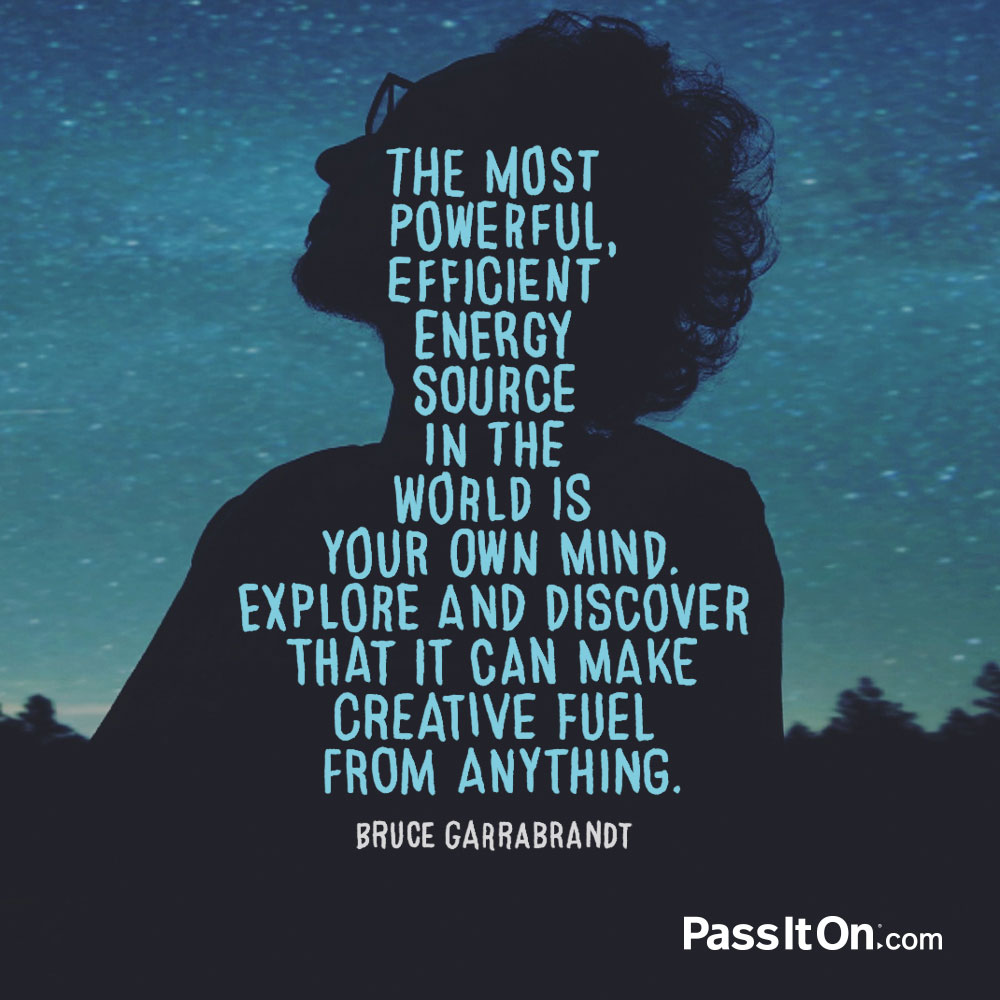 The most powerful, efficient energy source in the world is your own mind.  Explore and discover that it can make creative fuel from anything. —Bruce Garrabrandt