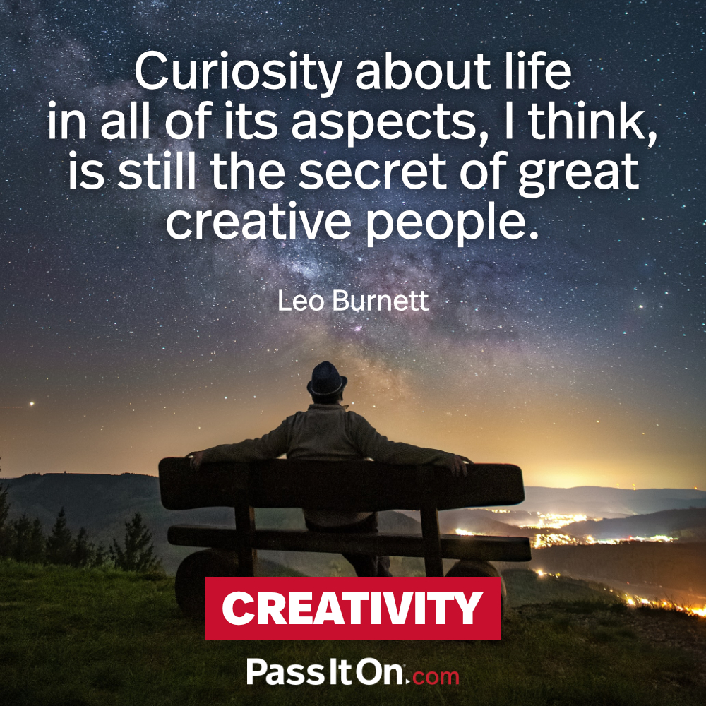 Curiosity about life in all of its aspects, I think, is still the secret of great creative people. —Leo Burnett
