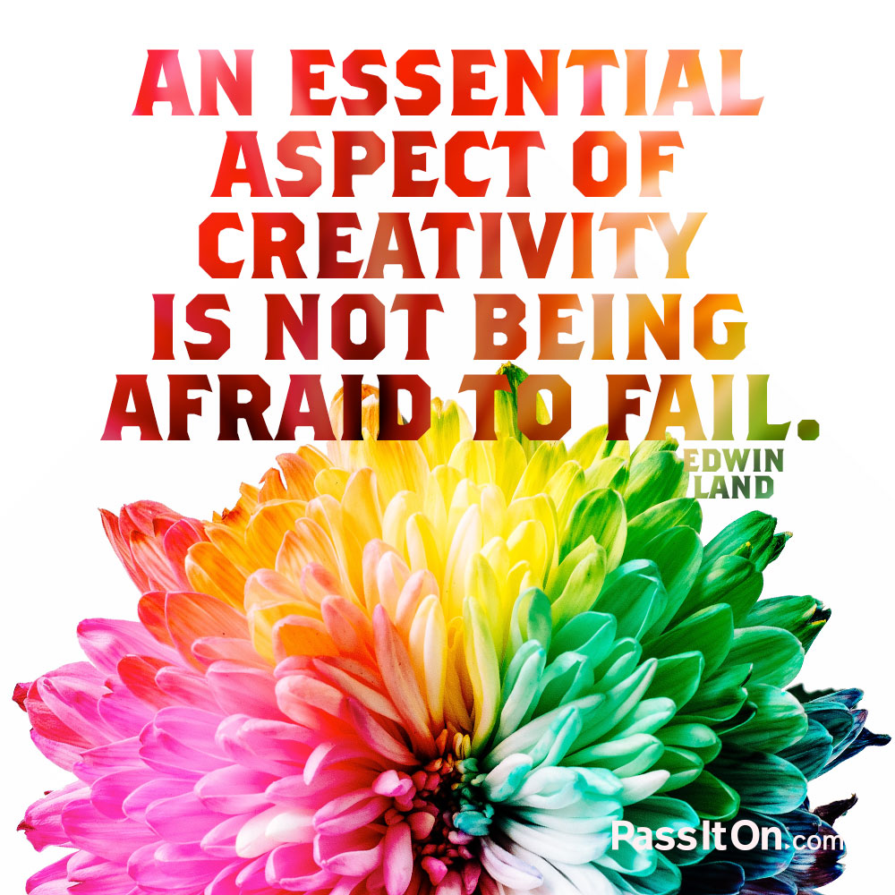 An essential aspect of creativity is not being afraid to fail. —Edwin Land