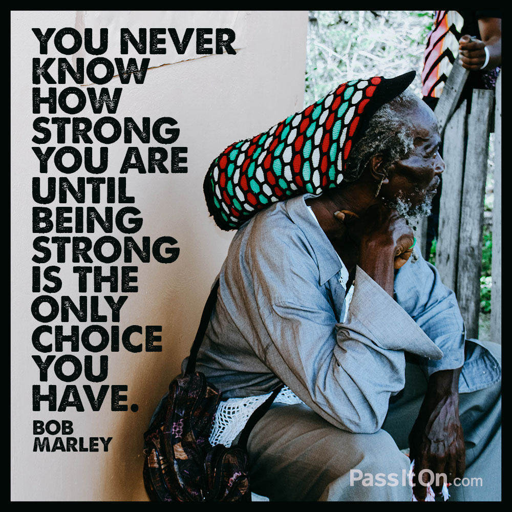 You never know how strong you are until being strong is the only choice you have. —Bob Marley