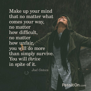 Make up your mind that no matter what comes your way, no matter how difficult, no matter how unfair, you will do more than simply survive. You will thrive in spite of it. #<Author:0x00007fa85e262fb0>