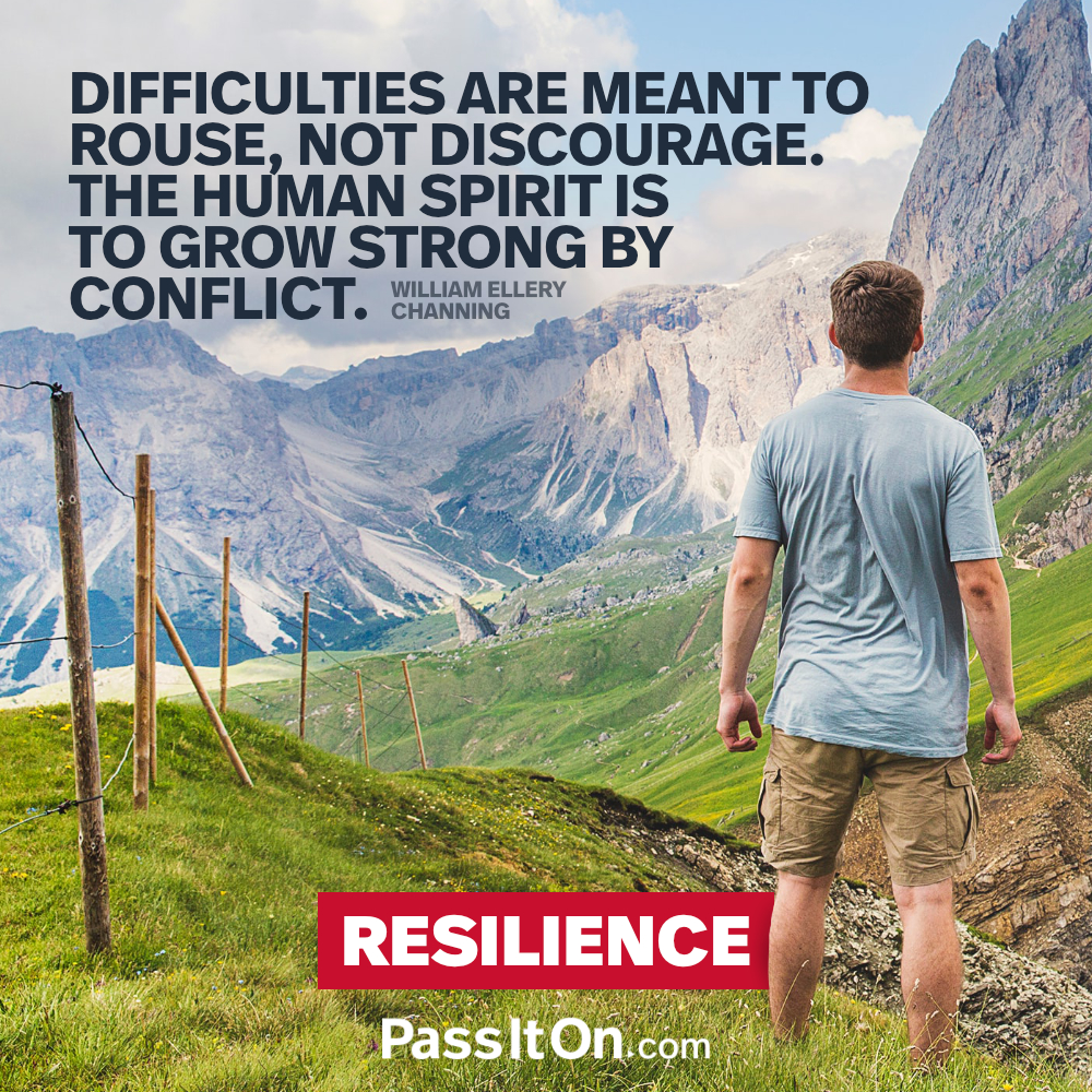 Difficulties are meant to rouse, not discourage. The human spirit is to grow strong by conflict. —William Ellery Channing