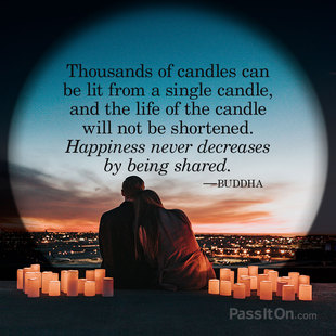 Thousands of candles can be lit from a single candle, and the life of the candle will not be shortened. Happiness never decreases by being shared. #<Author:0x00007f87377a5768>
