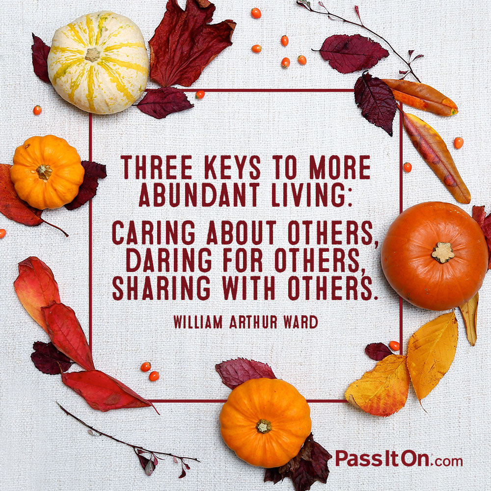 Three keys to more abundant living: caring about others, daring for others, sharing with others. —William Arthur Ward
