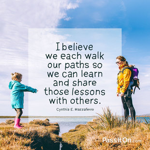I believe we each walk our paths so we can learn and share those lessons with others. #<Author:0x00007f5064f7a3d0>