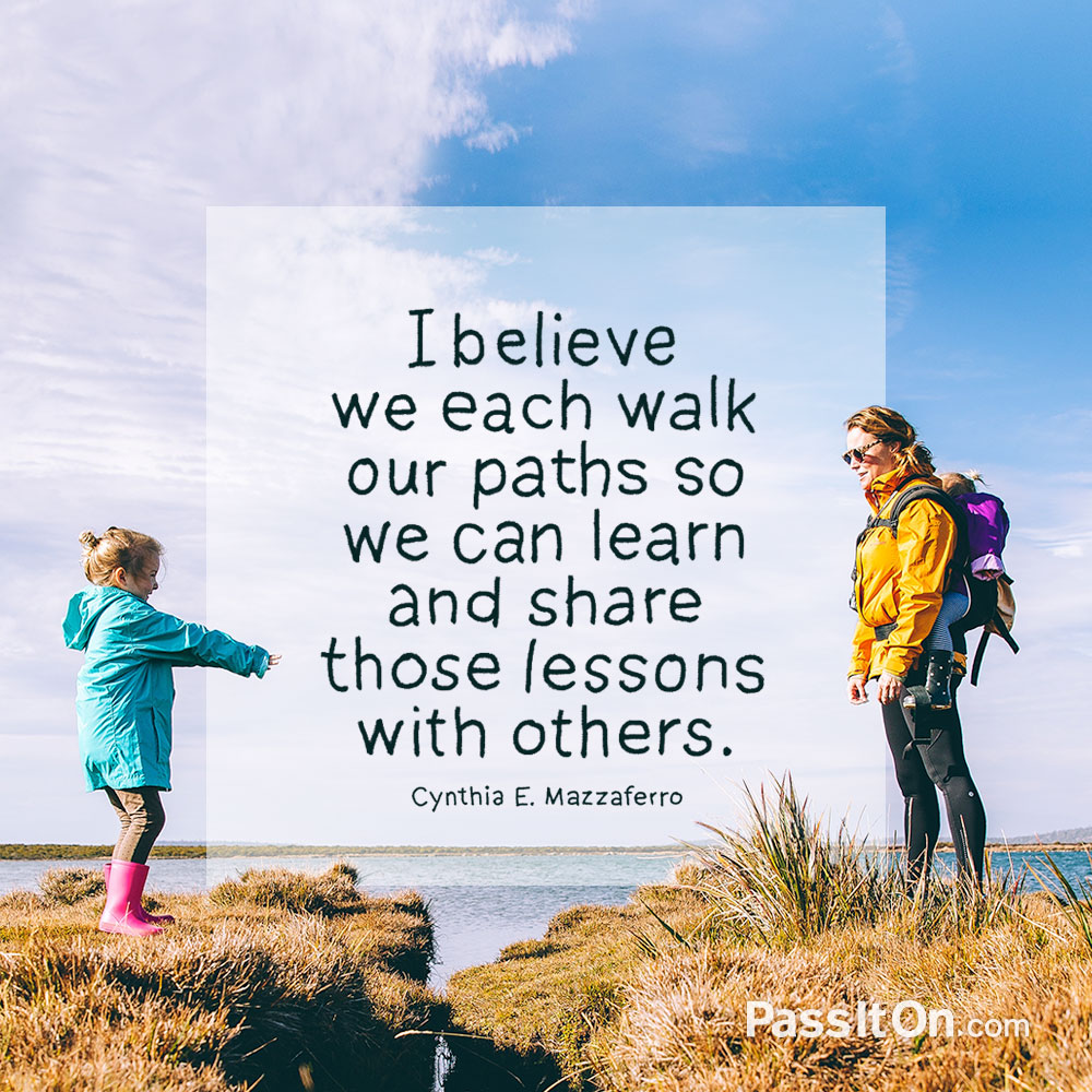 I believe we each walk our paths so we can learn and share those lessons with others. —Cynthia E. Mazzaferro