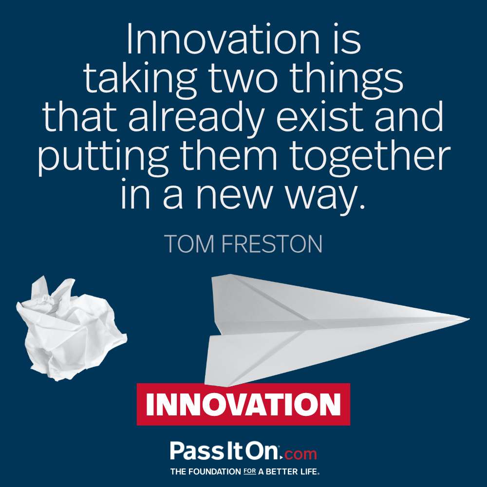 Innovation is taking two things that already exist and putting them together in a new way. —Tom Freston